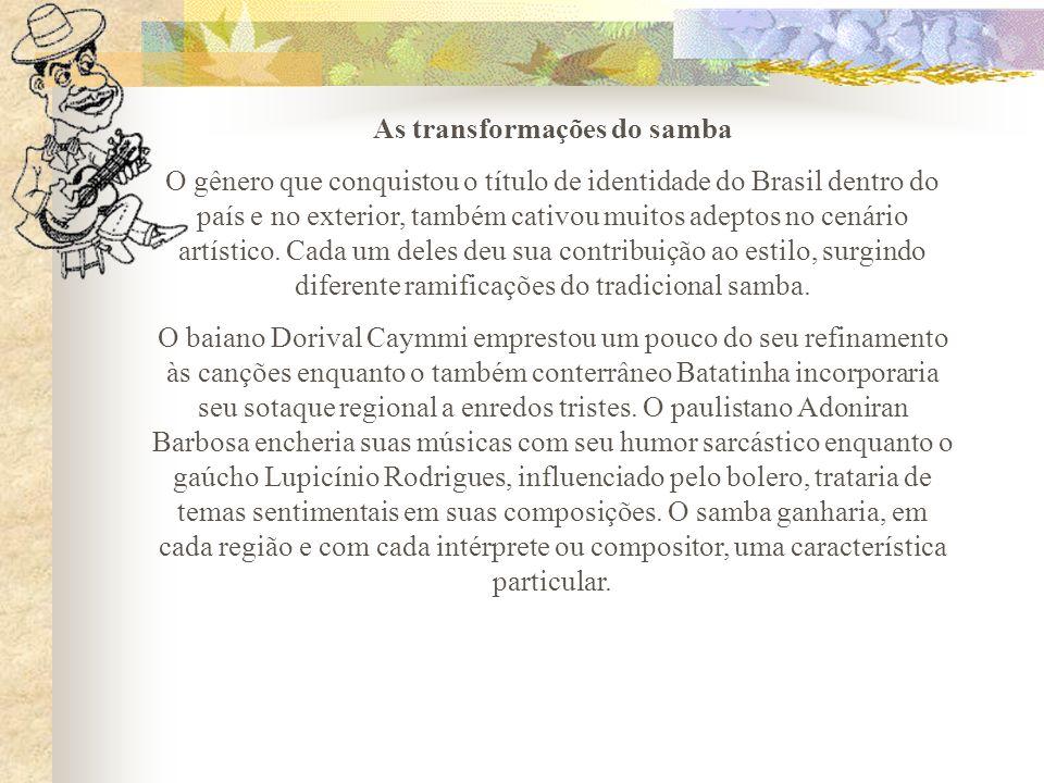 As transformações do samba O gênero que conquistou o título de identidade do Brasil dentro do país e no exterior, também cativou muitos adeptos no cen