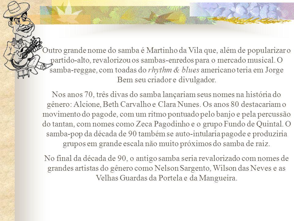 Outro grande nome do samba é Martinho da Vila que, além de popularizar o partido-alto, revalorizou os sambas-enredos para o mercado musical. O samba-r