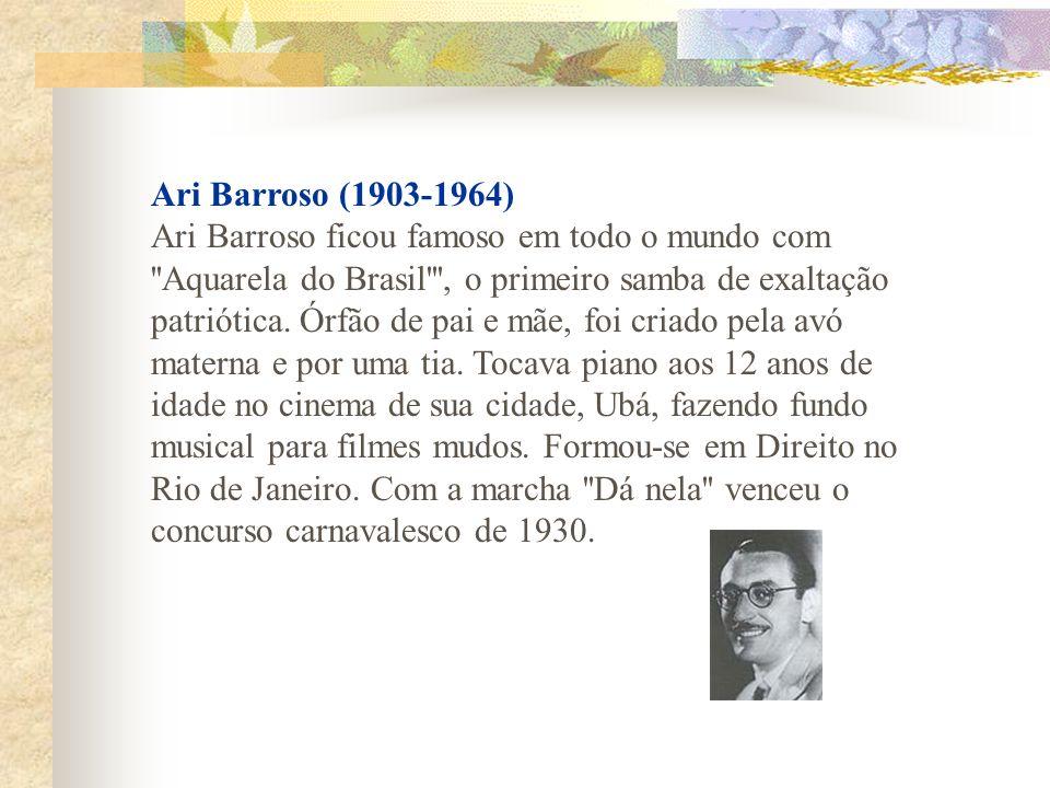 Ari Barroso (1903-1964) Ari Barroso ficou famoso em todo o mundo com ''Aquarela do Brasil''', o primeiro samba de exaltação patriótica. Órfão de pai e