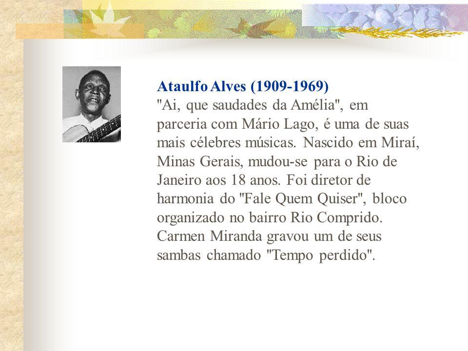 Ataulfo Alves (1909-1969) ''Ai, que saudades da Amélia'', em parceria com Mário Lago, é uma de suas mais célebres músicas. Nascido em Miraí, Minas Ger