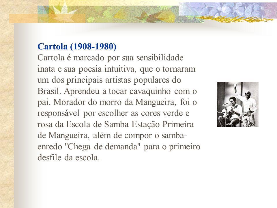 Cartola (1908-1980) Cartola é marcado por sua sensibilidade inata e sua poesia intuitiva, que o tornaram um dos principais artistas populares do Brasi