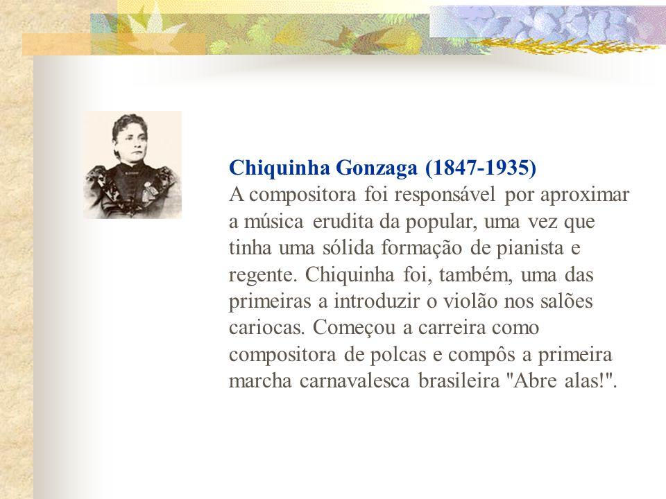 Chiquinha Gonzaga (1847-1935) A compositora foi responsável por aproximar a música erudita da popular, uma vez que tinha uma sólida formação de pianis