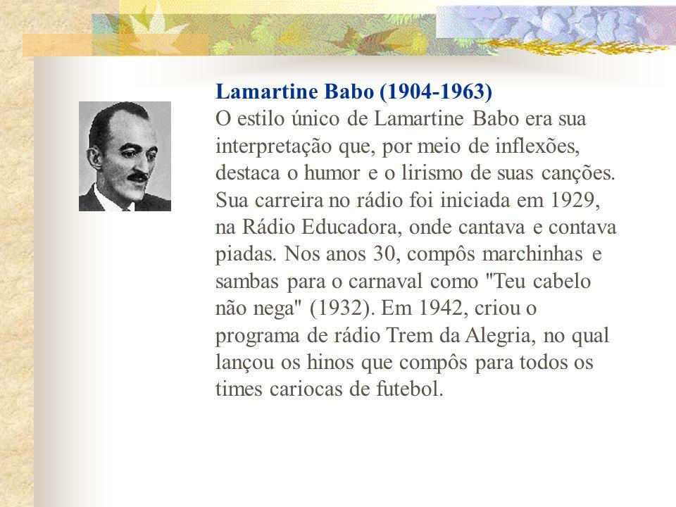Lamartine Babo (1904-1963) O estilo único de Lamartine Babo era sua interpretação que, por meio de inflexões, destaca o humor e o lirismo de suas canç