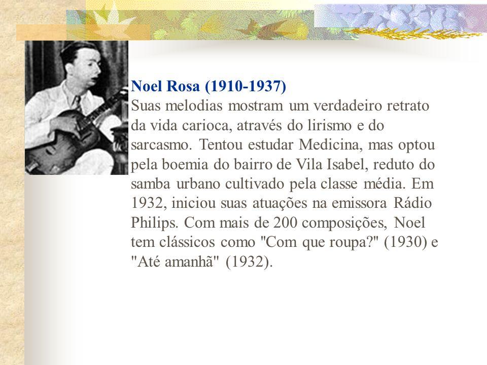 Noel Rosa (1910-1937) Suas melodias mostram um verdadeiro retrato da vida carioca, através do lirismo e do sarcasmo. Tentou estudar Medicina, mas opto