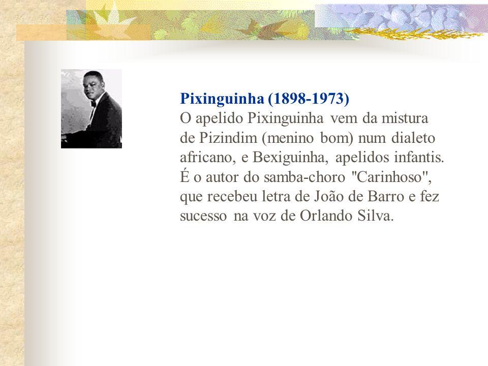 Pixinguinha (1898-1973) O apelido Pixinguinha vem da mistura de Pizindim (menino bom) num dialeto africano, e Bexiguinha, apelidos infantis. É o autor