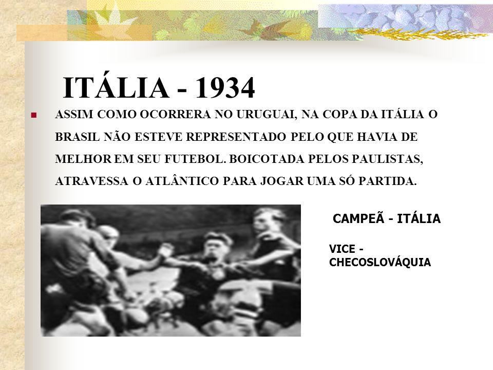 ITÁLIA - 1934 ASSIM COMO OCORRERA NO URUGUAI, NA COPA DA ITÁLIA O BRASIL NÃO ESTEVE REPRESENTADO PELO QUE HAVIA DE MELHOR EM SEU FUTEBOL. BOICOTADA PE