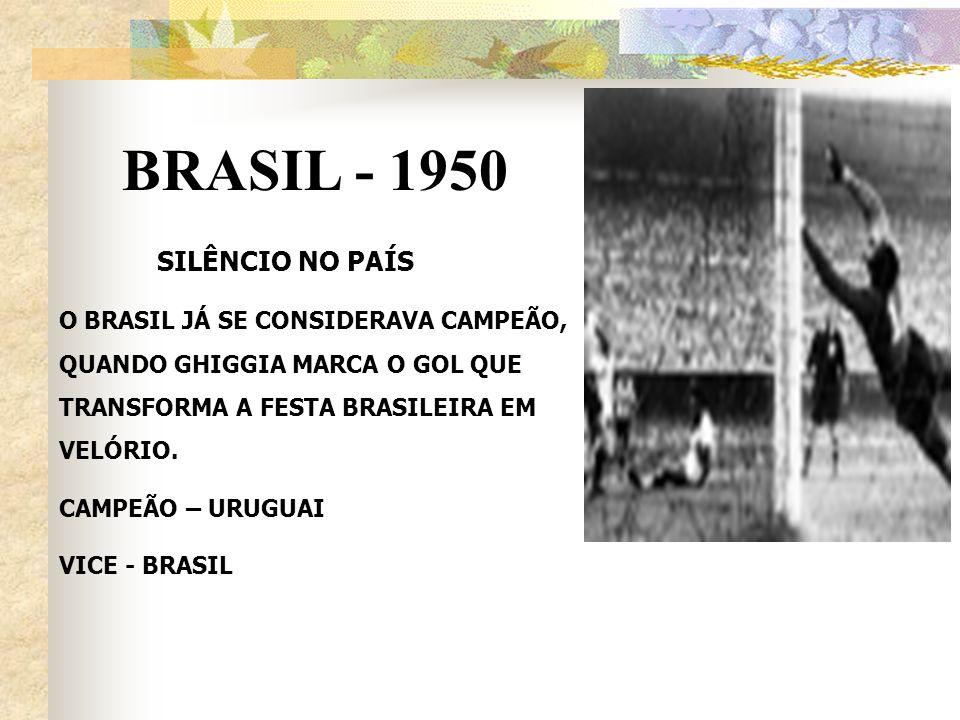 BRASIL - 1950 SILÊNCIO NO PAÍS O BRASIL JÁ SE CONSIDERAVA CAMPEÃO, QUANDO GHIGGIA MARCA O GOL QUE TRANSFORMA A FESTA BRASILEIRA EM VELÓRIO. CAMPEÃO –