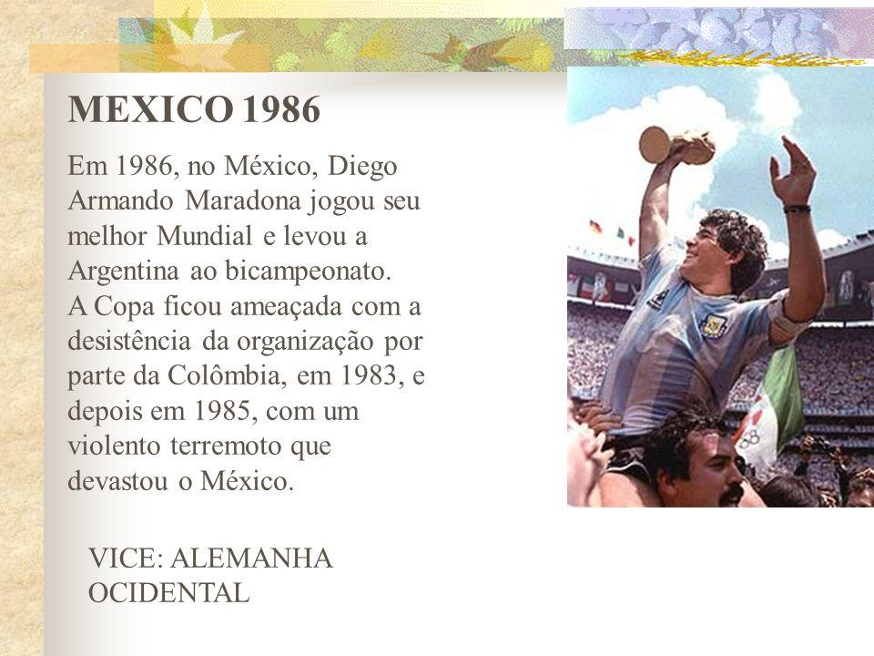 MEXICO 1986 Em 1986, no México, Diego Armando Maradona jogou seu melhor Mundial e levou a Argentina ao bicampeonato. A Copa ficou ameaçada com a desis