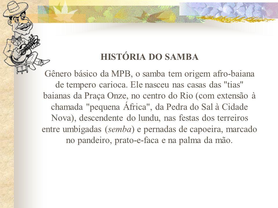 HISTÓRIA DO SAMBA Gênero básico da MPB, o samba tem origem afro-baiana de tempero carioca. Ele nasceu nas casas das