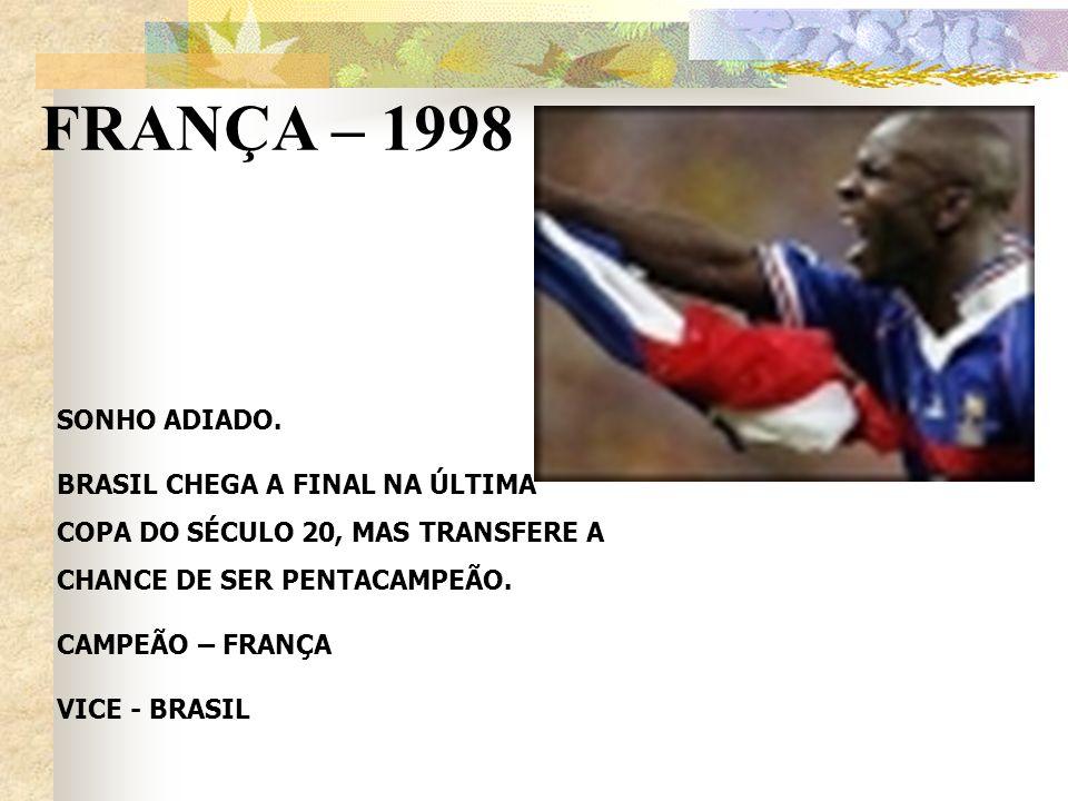 FRANÇA – 1998 SONHO ADIADO. BRASIL CHEGA A FINAL NA ÚLTIMA COPA DO SÉCULO 20, MAS TRANSFERE A CHANCE DE SER PENTACAMPEÃO. CAMPEÃO – FRANÇA VICE - BRAS