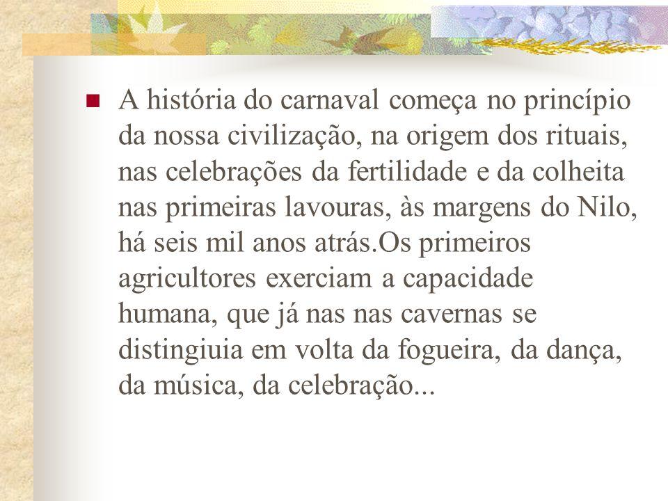A história do carnaval começa no princípio da nossa civilização, na origem dos rituais, nas celebrações da fertilidade e da colheita nas primeiras lav
