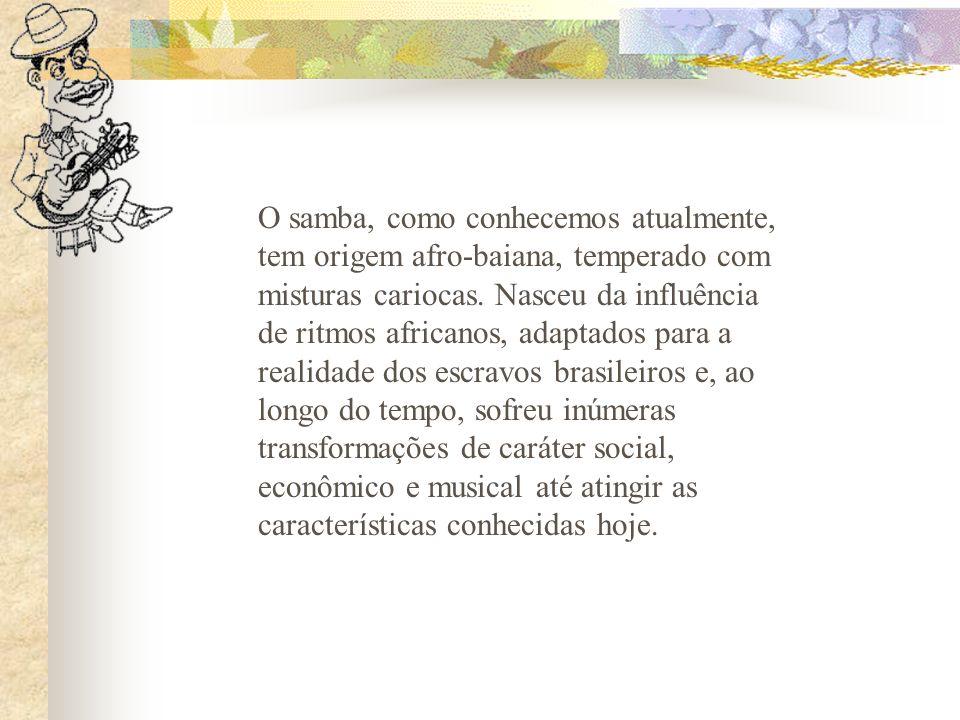 O samba, como conhecemos atualmente, tem origem afro-baiana, temperado com misturas cariocas. Nasceu da influência de ritmos africanos, adaptados para