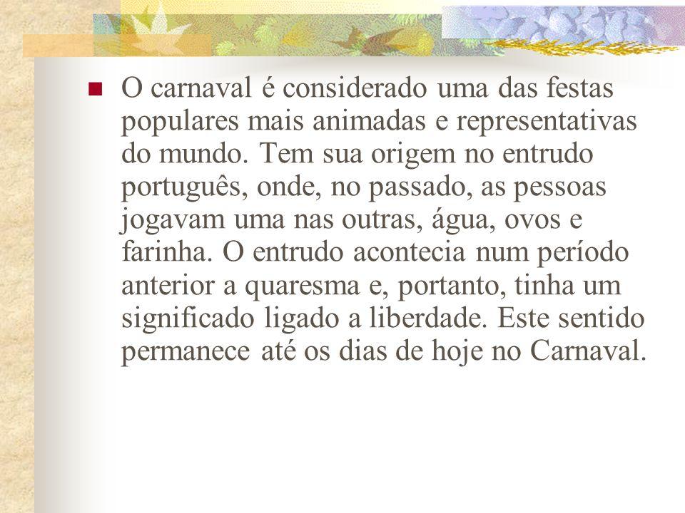 O carnaval é considerado uma das festas populares mais animadas e representativas do mundo. Tem sua origem no entrudo português, onde, no passado, as