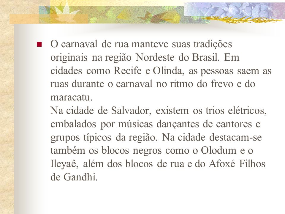 O carnaval de rua manteve suas tradições originais na região Nordeste do Brasil. Em cidades como Recife e Olinda, as pessoas saem as ruas durante o ca