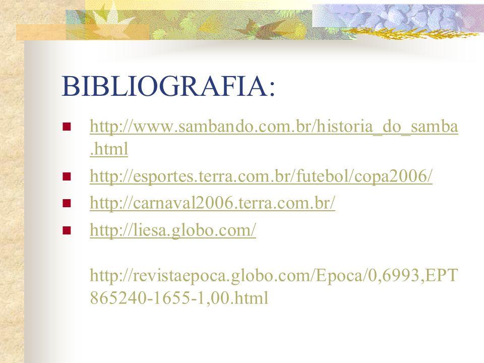 BIBLIOGRAFIA: http://www.sambando.com.br/historia_do_samba.html http://www.sambando.com.br/historia_do_samba.html http://esportes.terra.com.br/futebol