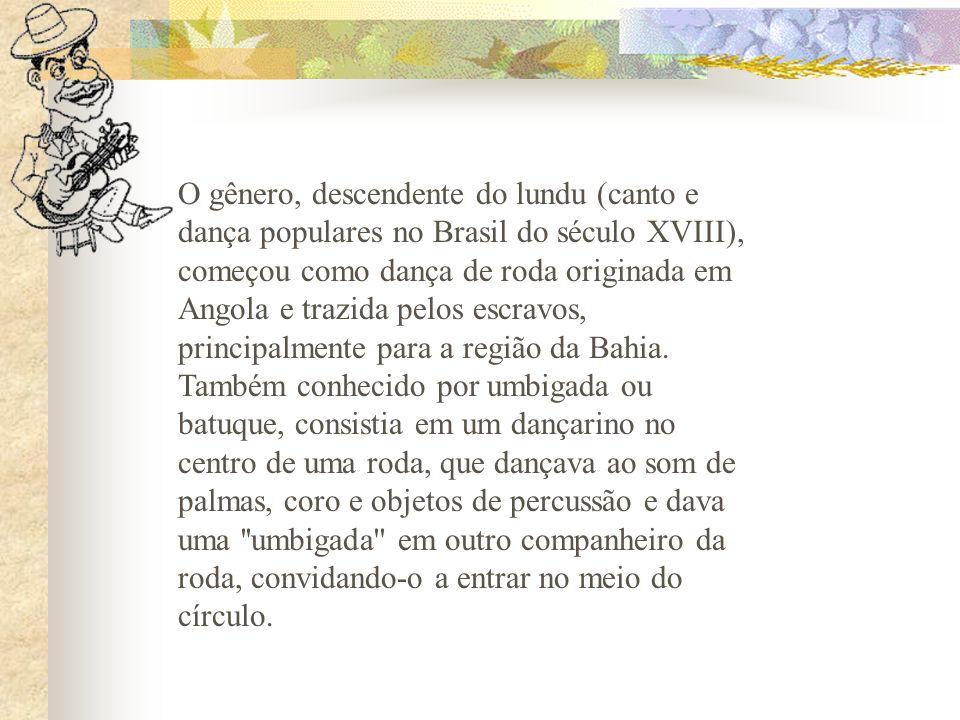 O gênero, descendente do lundu (canto e dança populares no Brasil do século XVIII), começou como dança de roda originada em Angola e trazida pelos esc