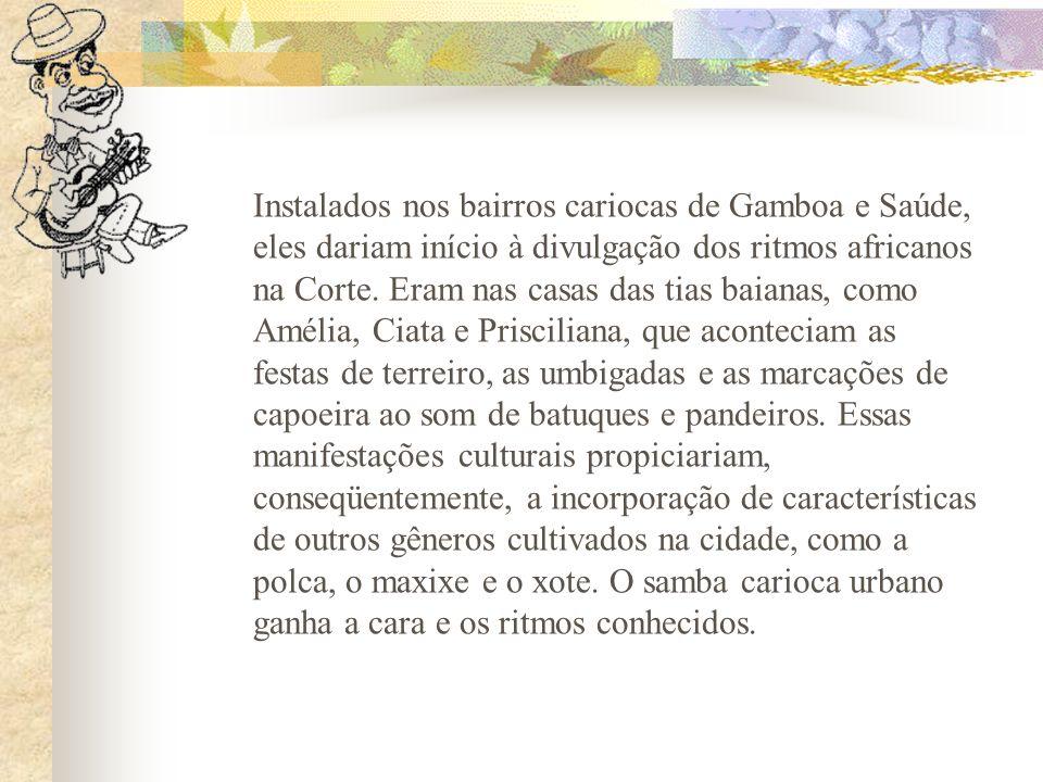 Instalados nos bairros cariocas de Gamboa e Saúde, eles dariam início à divulgação dos ritmos africanos na Corte. Eram nas casas das tias baianas, com