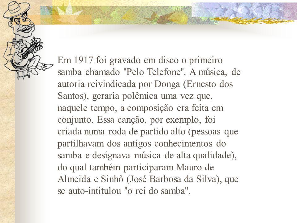 Em 1917 foi gravado em disco o primeiro samba chamado ''Pelo Telefone''. A música, de autoria reivindicada por Donga (Ernesto dos Santos), geraria pol