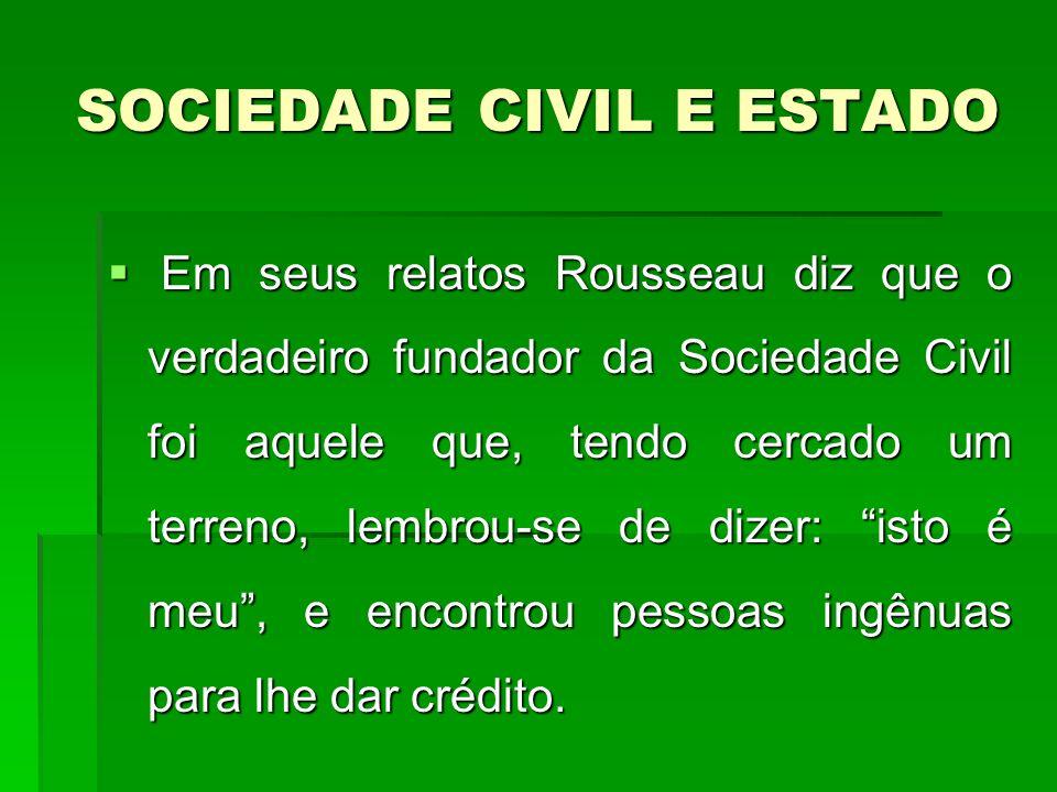 SOCIEDADE CIVIL E ESTADO Em seus relatos Rousseau diz que o verdadeiro fundador da Sociedade Civil foi aquele que, tendo cercado um terreno, lembrou-se de dizer: isto é meu, e encontrou pessoas ingênuas para lhe dar crédito.
