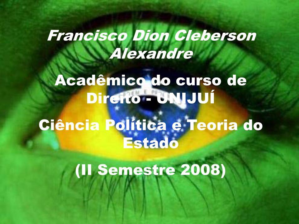 Francisco Dion Cleberson Alexandre Acadêmico do curso de Direito - UNIJUÍ Ciência Política e Teoria do Estado (II Semestre 2008)