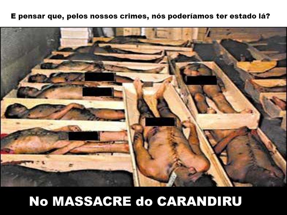 E pensar que, pelos nossos crimes, nós poderíamos ter estado lá No MASSACRE do CARANDIRU
