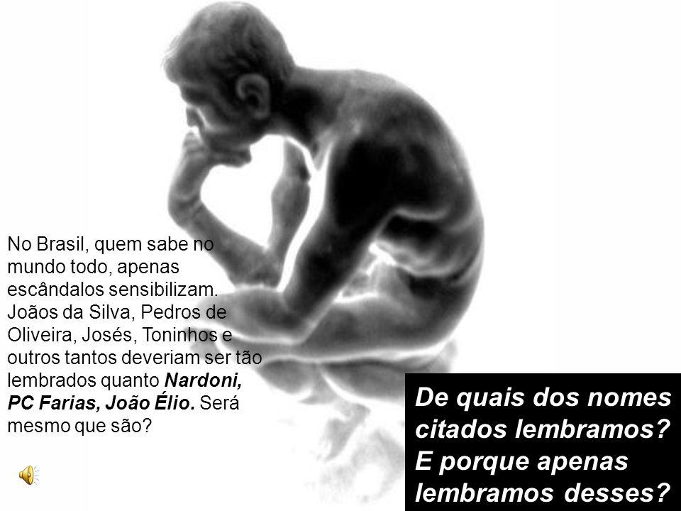 No Brasil, quem sabe no mundo todo, apenas escândalos sensibilizam. Joãos da Silva, Pedros de Oliveira, Josés, Toninhos e outros tantos deveriam ser t