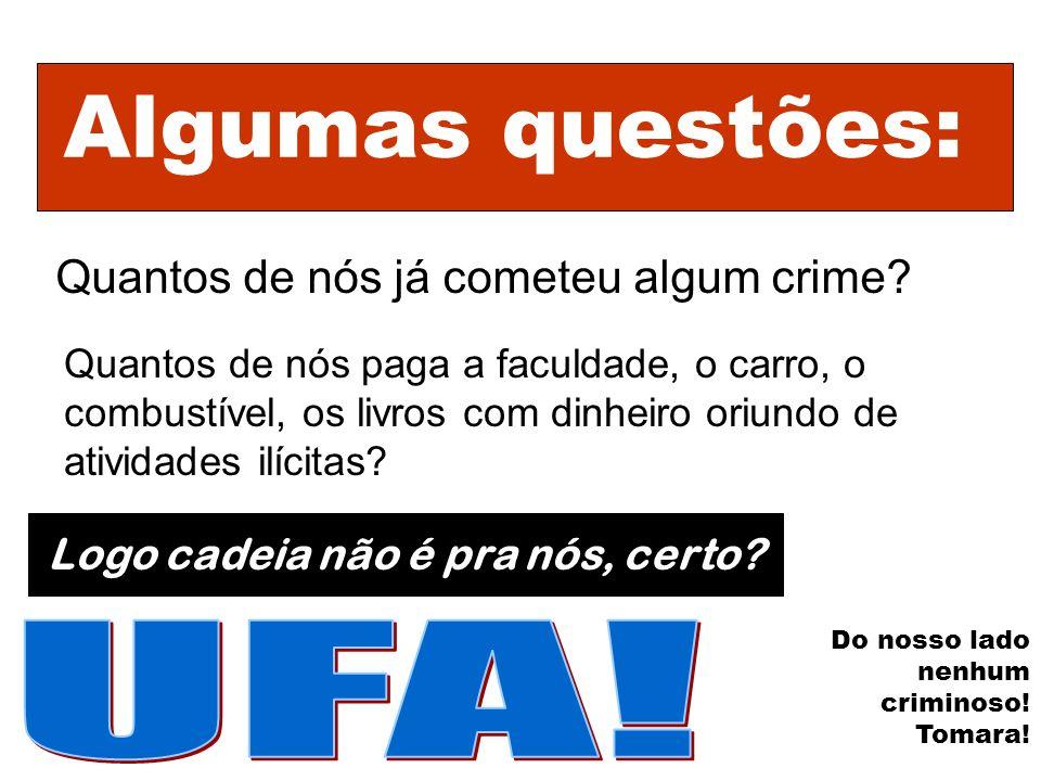 Algumas questões: Quantos de nós já cometeu algum crime? Quantos de nós paga a faculdade, o carro, o combustível, os livros com dinheiro oriundo de at