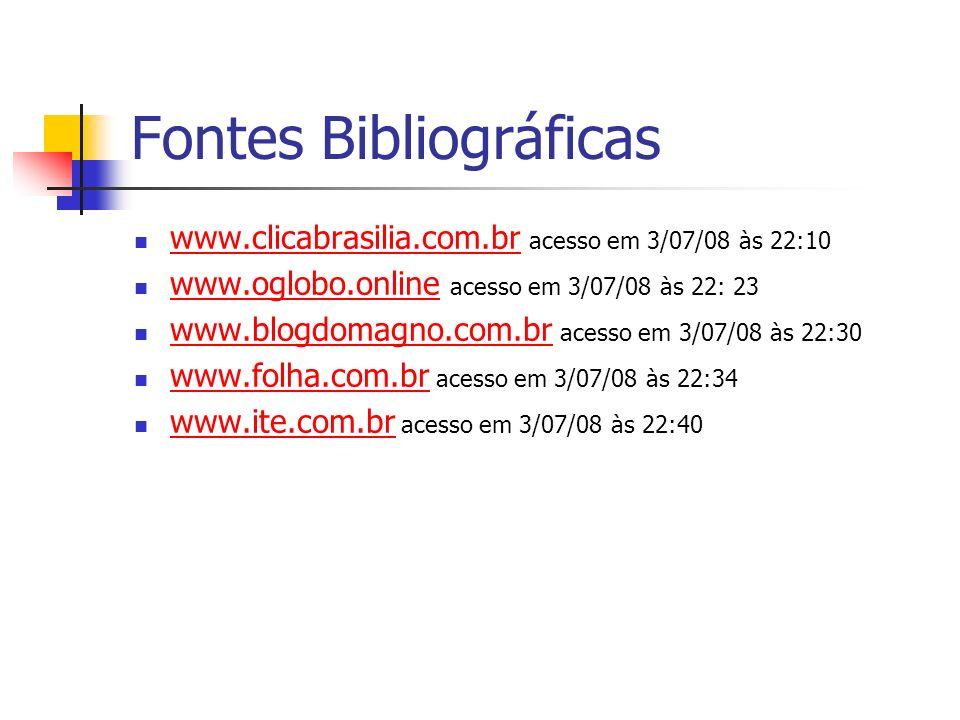 Fontes Bibliográficas www.clicabrasilia.com.br acesso em 3/07/08 às 22:10 www.clicabrasilia.com.br www.oglobo.online acesso em 3/07/08 às 22: 23 www.o