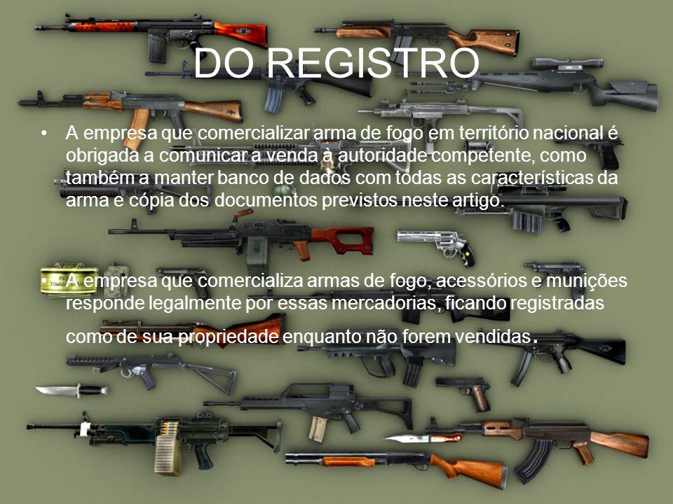 DO REGISTRO A empresa que comercializar arma de fogo em território nacional é obrigada a comunicar a venda à autoridade competente, como também a mant