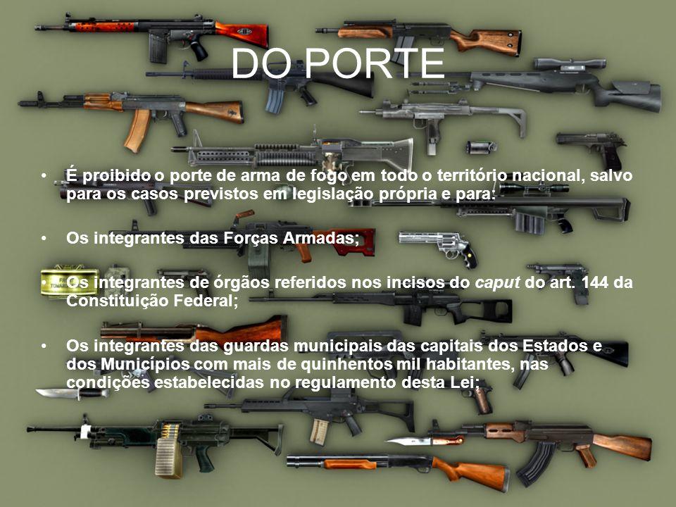 DO PORTE É proibido o porte de arma de fogo em todo o território nacional, salvo para os casos previstos em legislação própria e para: Os integrantes