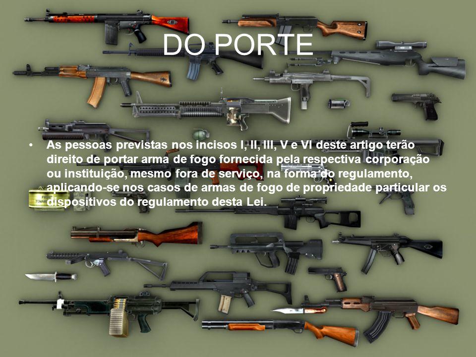 DO PORTE As pessoas previstas nos incisos I, II, III, V e VI deste artigo terão direito de portar arma de fogo fornecida pela respectiva corporação ou