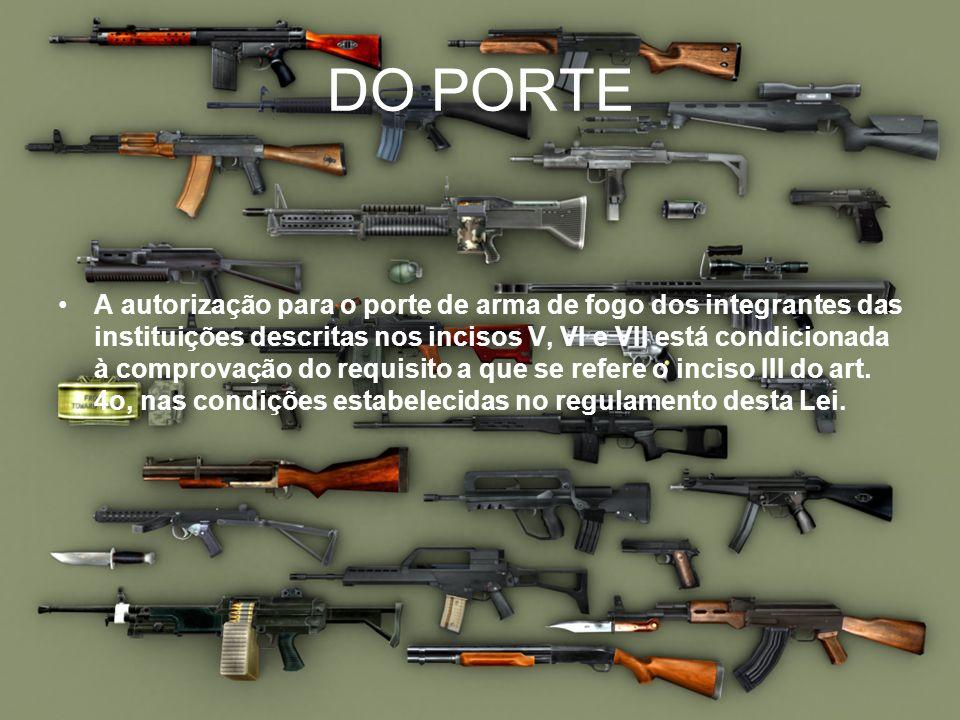 DO PORTE A autorização para o porte de arma de fogo dos integrantes das instituições descritas nos incisos V, VI e VII está condicionada à comprovação