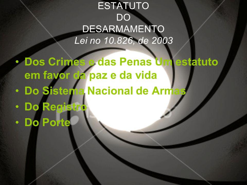 ESTATUTO DO DESARMAMENTO Lei no 10.826, de 2003 Dos Crimes e das Penas Um estatuto em favor da paz e da vida Do Sistema Nacional de Armas Do Registro