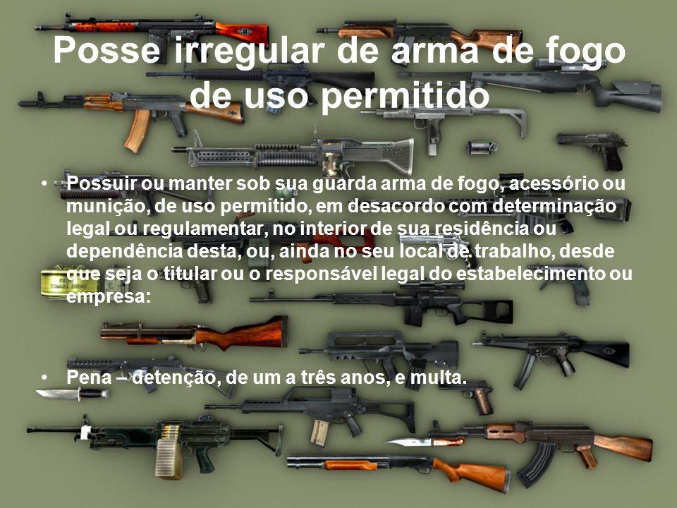 Posse irregular de arma de fogo de uso permitido Possuir ou manter sob sua guarda arma de fogo, acessório ou munição, de uso permitido, em desacordo c