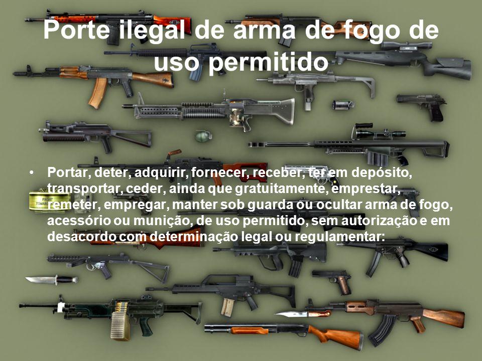 Porte ilegal de arma de fogo de uso permitido Portar, deter, adquirir, fornecer, receber, ter em depósito, transportar, ceder, ainda que gratuitamente