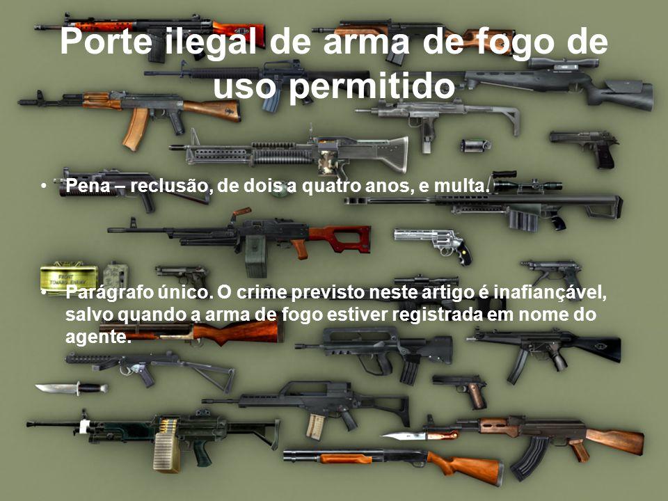 Porte ilegal de arma de fogo de uso permitido Pena – reclusão, de dois a quatro anos, e multa. Parágrafo único. O crime previsto neste artigo é inafia