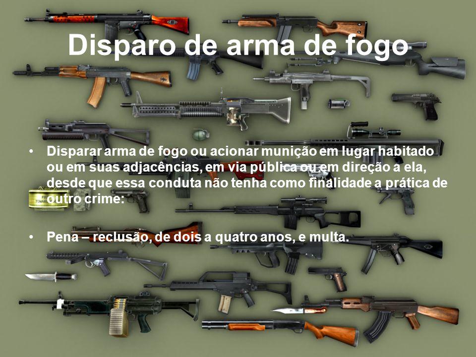 Disparo de arma de fogo Disparar arma de fogo ou acionar munição em lugar habitado ou em suas adjacências, em via pública ou em direção a ela, desde q