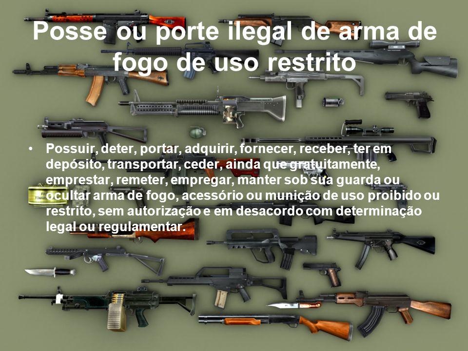Posse ou porte ilegal de arma de fogo de uso restrito Possuir, deter, portar, adquirir, fornecer, receber, ter em depósito, transportar, ceder, ainda