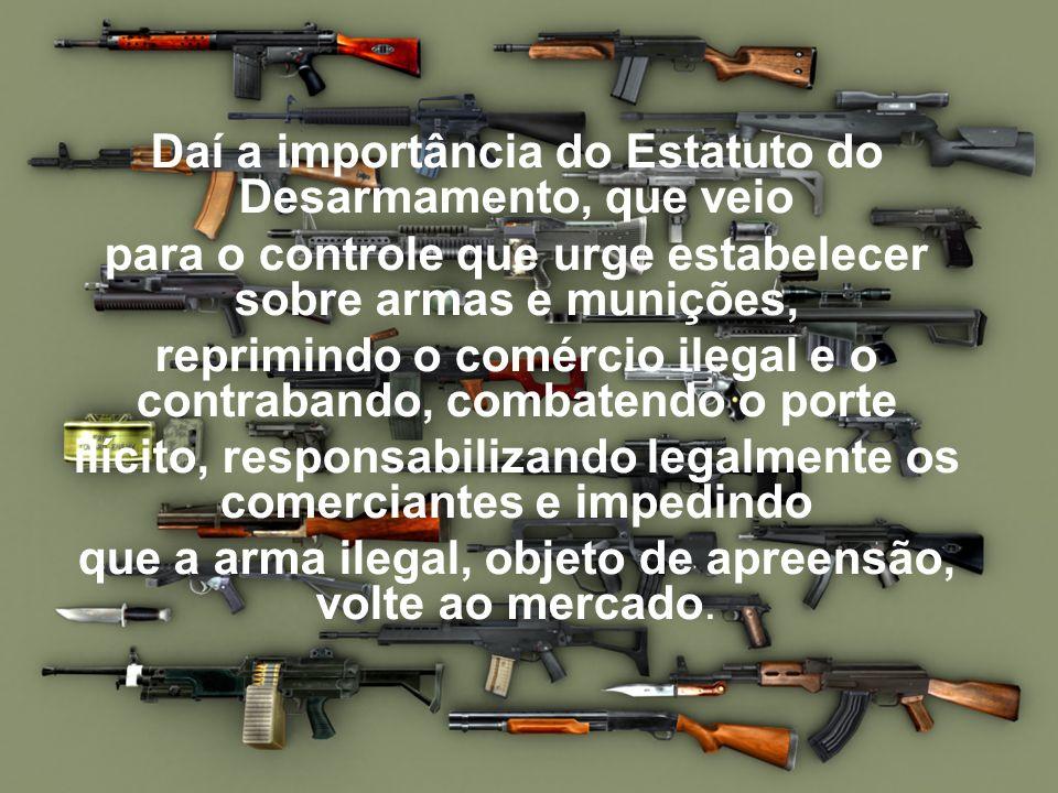 Daí a importância do Estatuto do Desarmamento, que veio para o controle que urge estabelecer sobre armas e munições, reprimindo o comércio ilegal e o