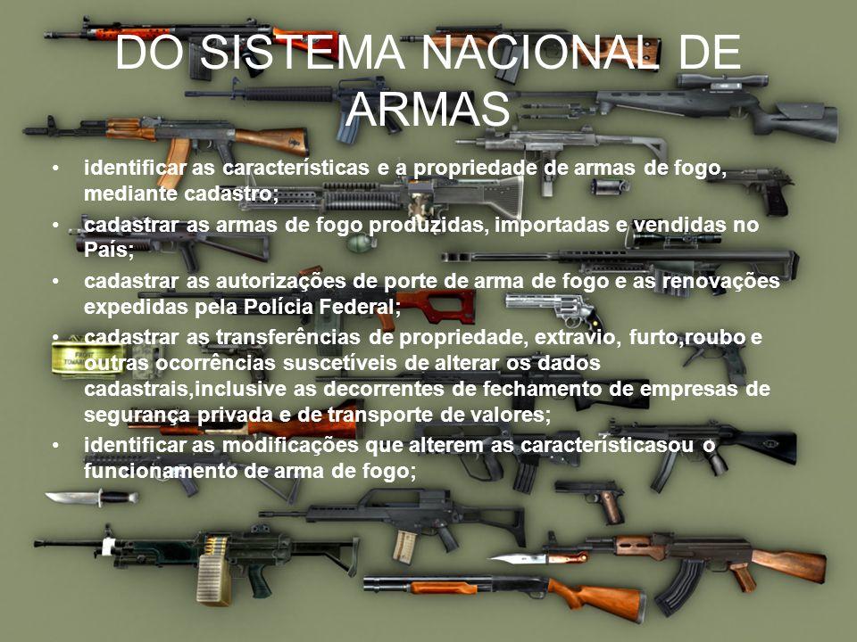DO SISTEMA NACIONAL DE ARMAS identificar as características e a propriedade de armas de fogo, mediante cadastro; cadastrar as armas de fogo produzidas
