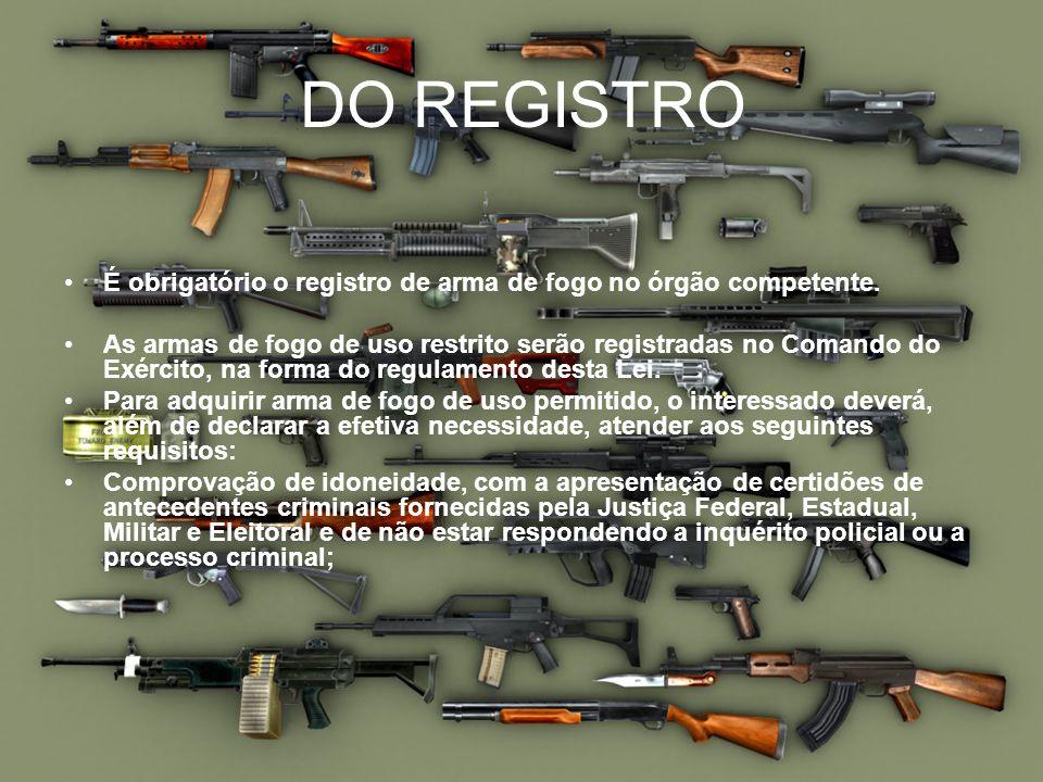 DO REGISTRO É obrigatório o registro de arma de fogo no órgão competente. As armas de fogo de uso restrito serão registradas no Comando do Exército, n