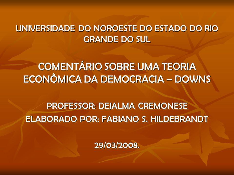UNIVERSIDADE DO NOROESTE DO ESTADO DO RIO GRANDE DO SUL COMENTÁRIO SOBRE UMA TEORIA ECONÔMICA DA DEMOCRACIA – DOWNS PROFESSOR: DEJALMA CREMONESE ELABORADO POR: FABIANO S.
