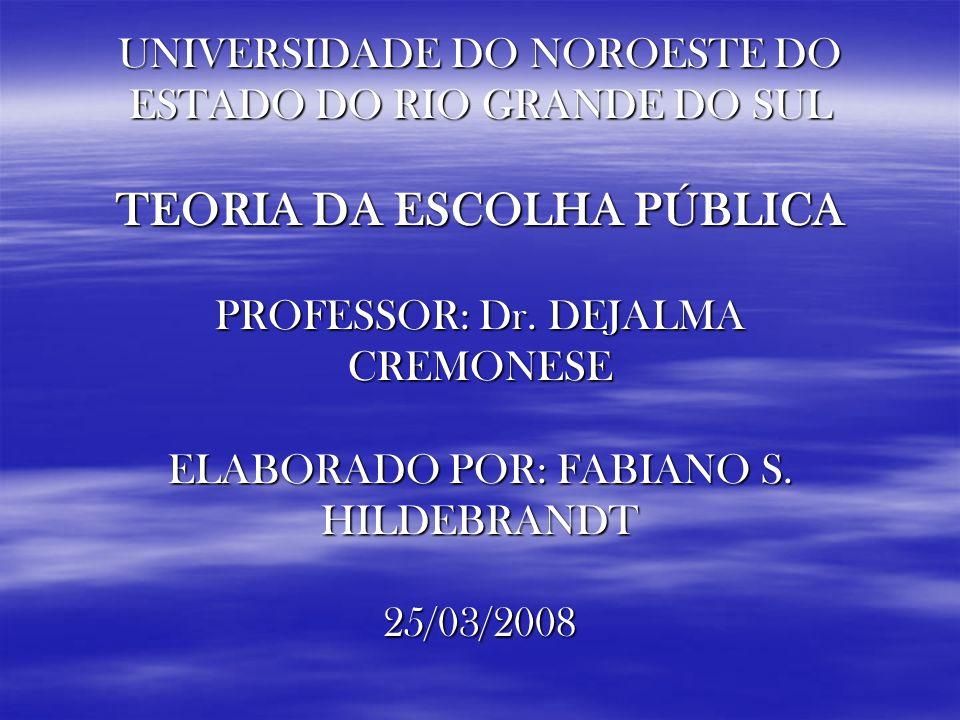 UNIVERSIDADE DO NOROESTE DO ESTADO DO RIO GRANDE DO SUL TEORIA DA ESCOLHA PÚBLICA PROFESSOR: Dr. DEJALMA CREMONESE ELABORADO POR: FABIANO S. HILDEBRAN