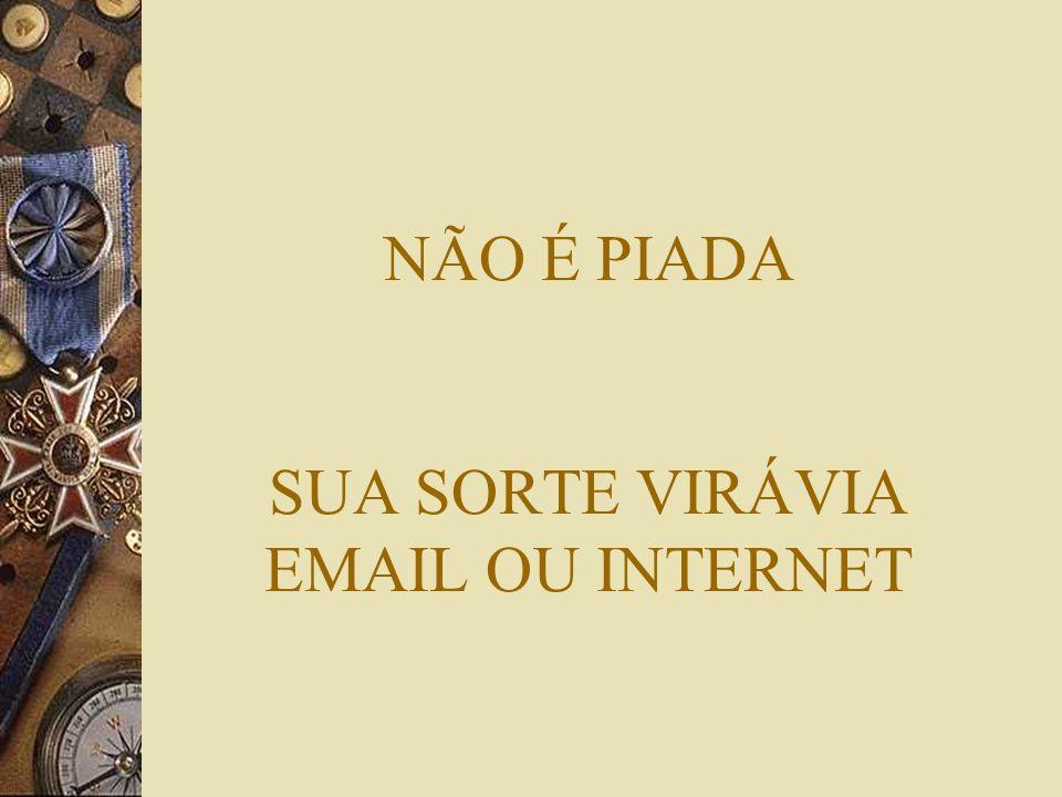 NÃO É PIADA SUA SORTE VIRÁVIA EMAIL OU INTERNET