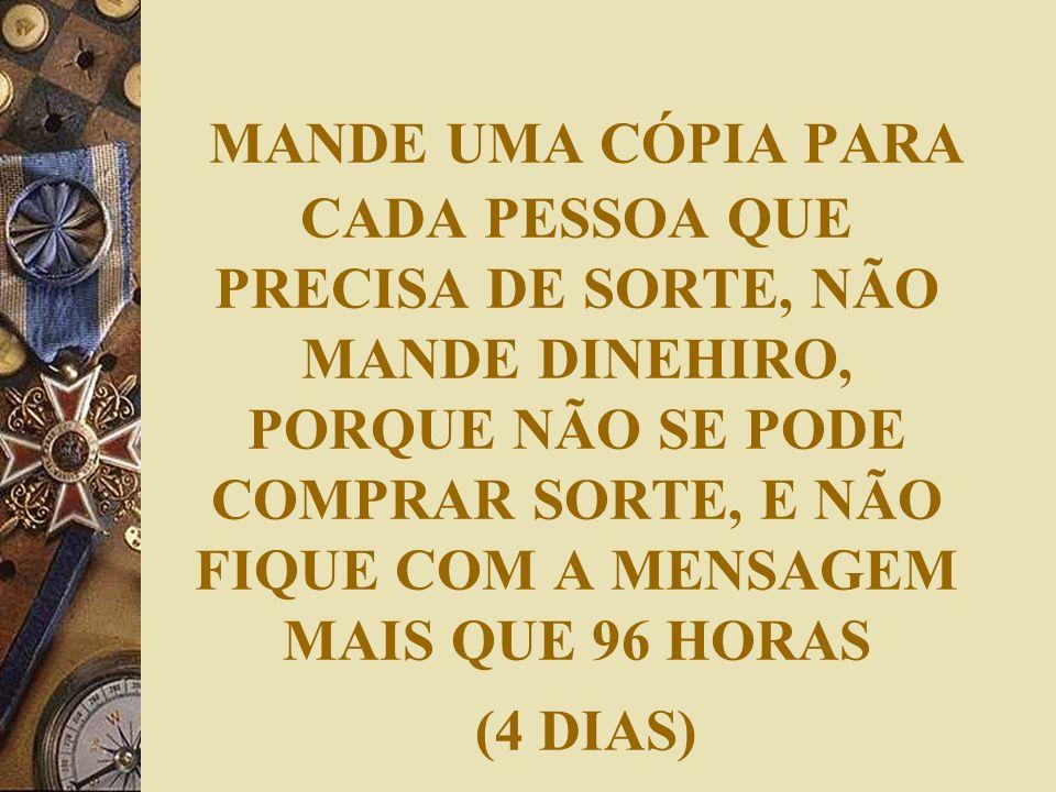 MANDE UMA CÓPIA PARA CADA PESSOA QUE PRECISA DE SORTE, NÃO MANDE DINEHIRO, PORQUE NÃO SE PODE COMPRAR SORTE, E NÃO FIQUE COM A MENSAGEM MAIS QUE 96 HO