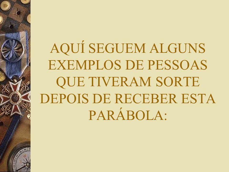 AQUÍ SEGUEM ALGUNS EXEMPLOS DE PESSOAS QUE TIVERAM SORTE DEPOIS DE RECEBER ESTA PARÁBOLA: