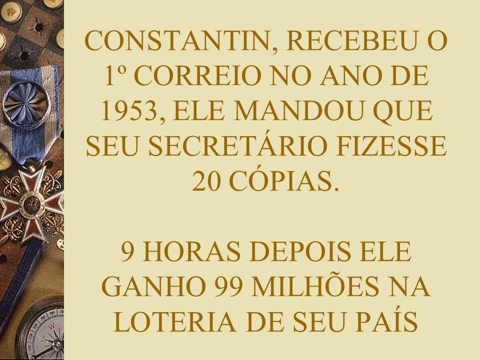 CONSTANTIN, RECEBEU O 1º CORREIO NO ANO DE 1953, ELE MANDOU QUE SEU SECRETÁRIO FIZESSE 20 CÓPIAS. 9 HORAS DEPOIS ELE GANHO 99 MILHÕES NA LOTERIA DE SE