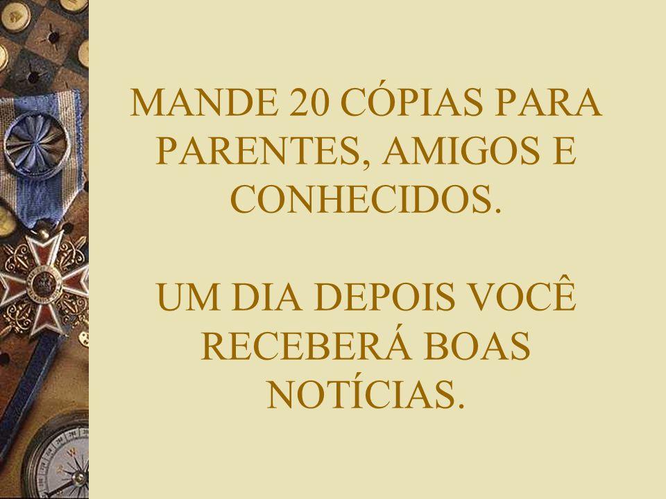 MANDE 20 CÓPIAS PARA PARENTES, AMIGOS E CONHECIDOS. UM DIA DEPOIS VOCÊ RECEBERÁ BOAS NOTÍCIAS.