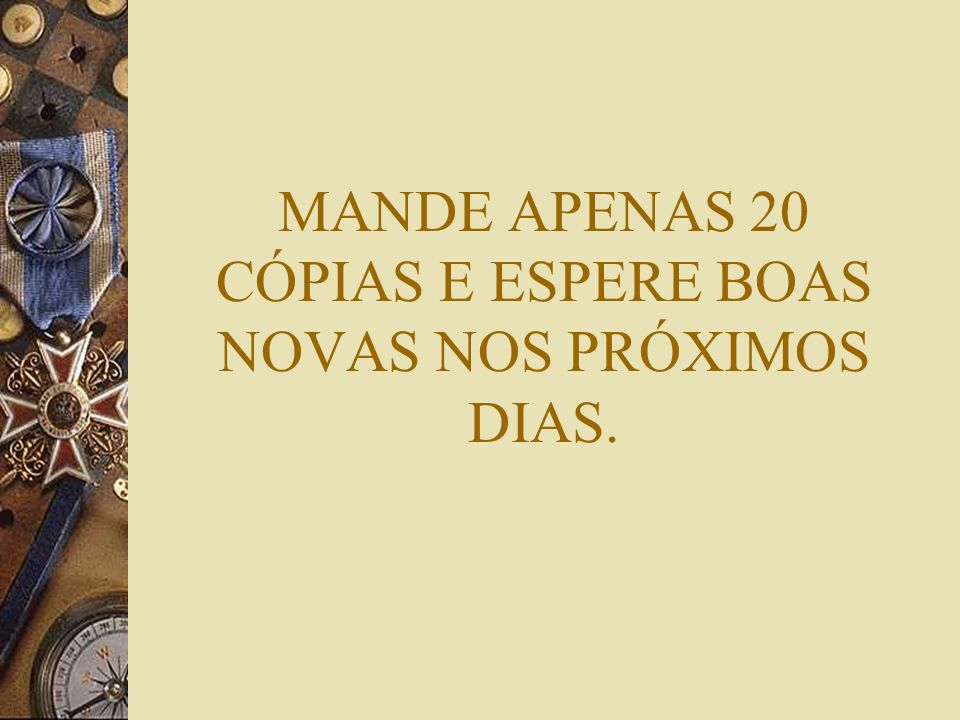 MANDE APENAS 20 CÓPIAS E ESPERE BOAS NOVAS NOS PRÓXIMOS DIAS.