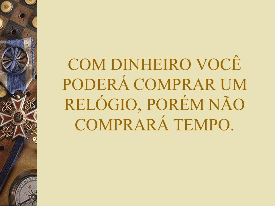 COM DINHEIRO VOCÊ PODERÁ COMPRAR UM RELÓGIO, PORÉM NÃO COMPRARÁ TEMPO.